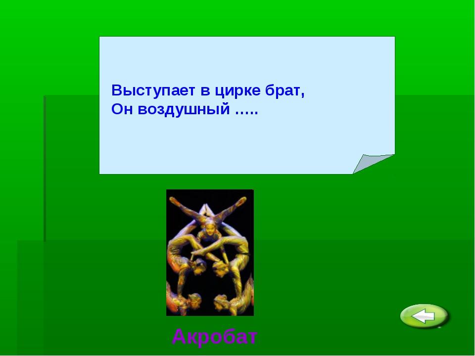 Выступает в цирке брат, Он воздушный ….. Акробат