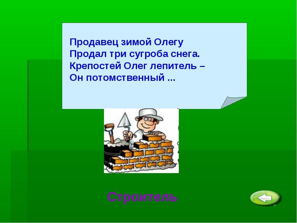 Продавец зимой Олегу Продал три сугроба снега. Крепостей Олег лепитель – Он...
