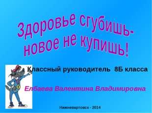 Классный руководитель 8Б класса Елбаева Валентина Владимировна Нижневартовск