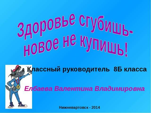 Классный руководитель 8Б класса Елбаева Валентина Владимировна Нижневартовск...