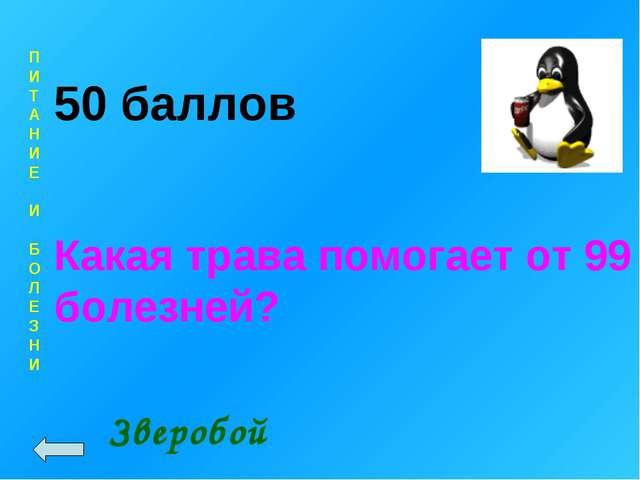 П И Т А Н И Е И Б О Л Е З Н И 50 баллов Какая трава помогает от 99 болезней?...