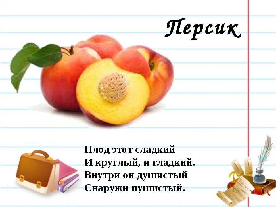 Персик Плод этот сладкий И круглый, и гладкий. Внутри он душистый Снаружи пуш...