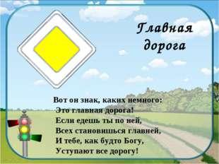 Главная дорога Вот он знак, каких немного: Это главная дорога! Если едешь ты
