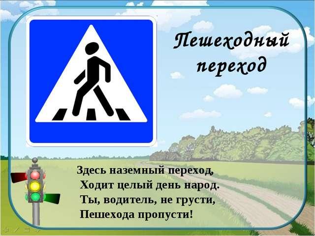 Пешеходный переход Здесь наземный переход, Ходит целый день народ. Ты, водите...