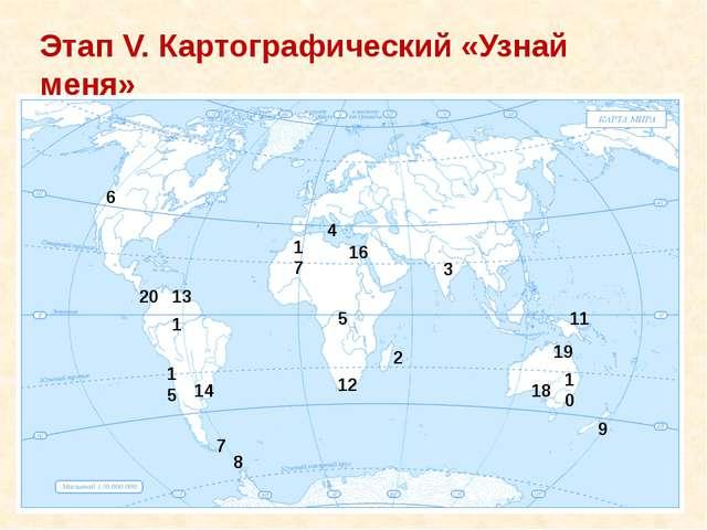 Этап V. Картографический «Узнай меня» 1 2 3 4 5 6 7 8 9 10 11 12 13 14 15 16...