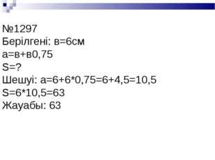 №1297 Берілгені: в=6см а=в+в0,75 S=? Шешуі: а=6+6*0,75=6+4,5=10,5 S=6*10,5=63