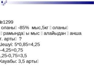 №1299 Қоланың-85% мыс,5кг қоланың құрамындағы мыс қалайыдан қанша кг. артық ?