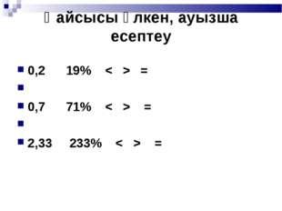 Қайсысы үлкен, ауызша есептеу 0,2  19%=  0,7  71%=