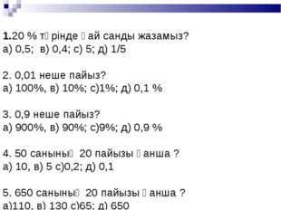 1.20 % түрінде қай санды жазамыз? а) 0,5; в) 0,4; с) 5; д) 1/5 2. 0,0