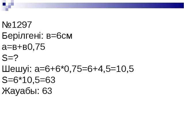 №1297 Берілгені: в=6см а=в+в0,75 S=? Шешуі: а=6+6*0,75=6+4,5=10,5 S=6*10,5=63...
