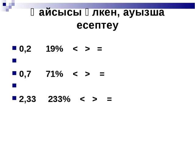 Қайсысы үлкен, ауызша есептеу 0,2  19%=  0,7  71%= ...