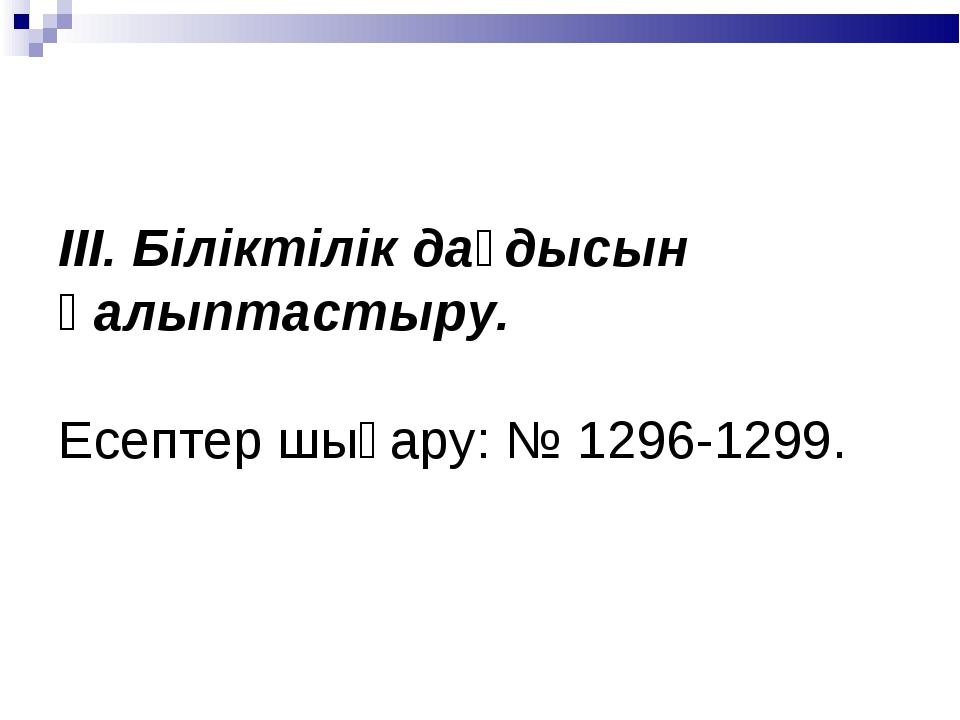ІІІ. Біліктілік дағдысын қалыптастыру. Есептер шығару: № 1296-1299.