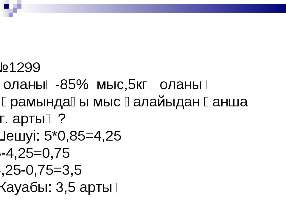 №1299 Қоланың-85% мыс,5кг қоланың құрамындағы мыс қалайыдан қанша кг. артық ?...