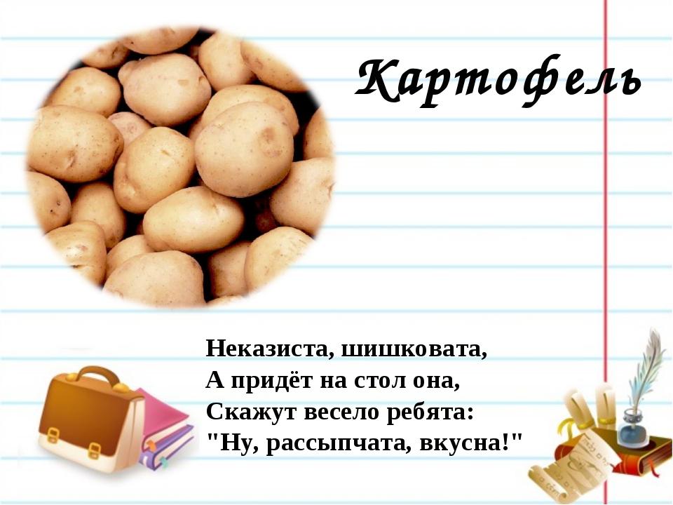Картофель Неказиста, шишковата, А придёт на стол она, Скажут весело ребята:...