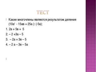 Какие многочлены являются результатом деления (10а2 - 15ав + 25а ): (-5а); 1