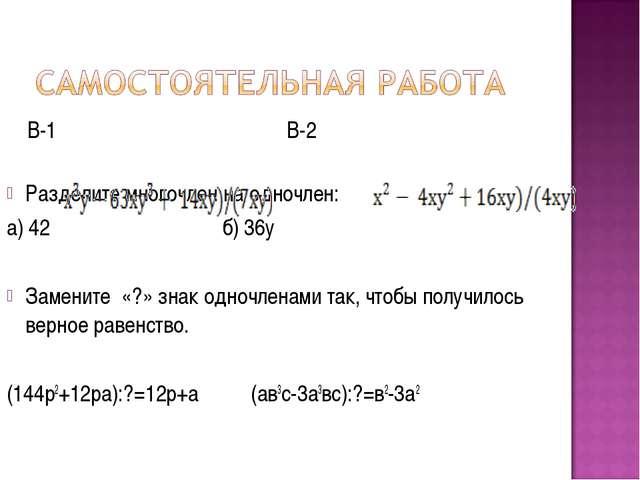 В-1 В-2 Разделите многочлен на одночлен: а) 42 б) 36у Замените «?» знак одно...
