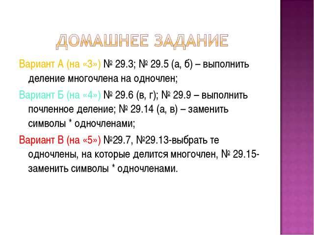 Вариант А (на «3») № 29.3; № 29.5 (а, б) – выполнить деление многочлена на од...