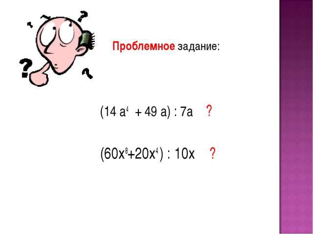 Проблемное задание: (14 а4 + 49 а) : 7а ? (60х8+20х4 ) : 10х ?
