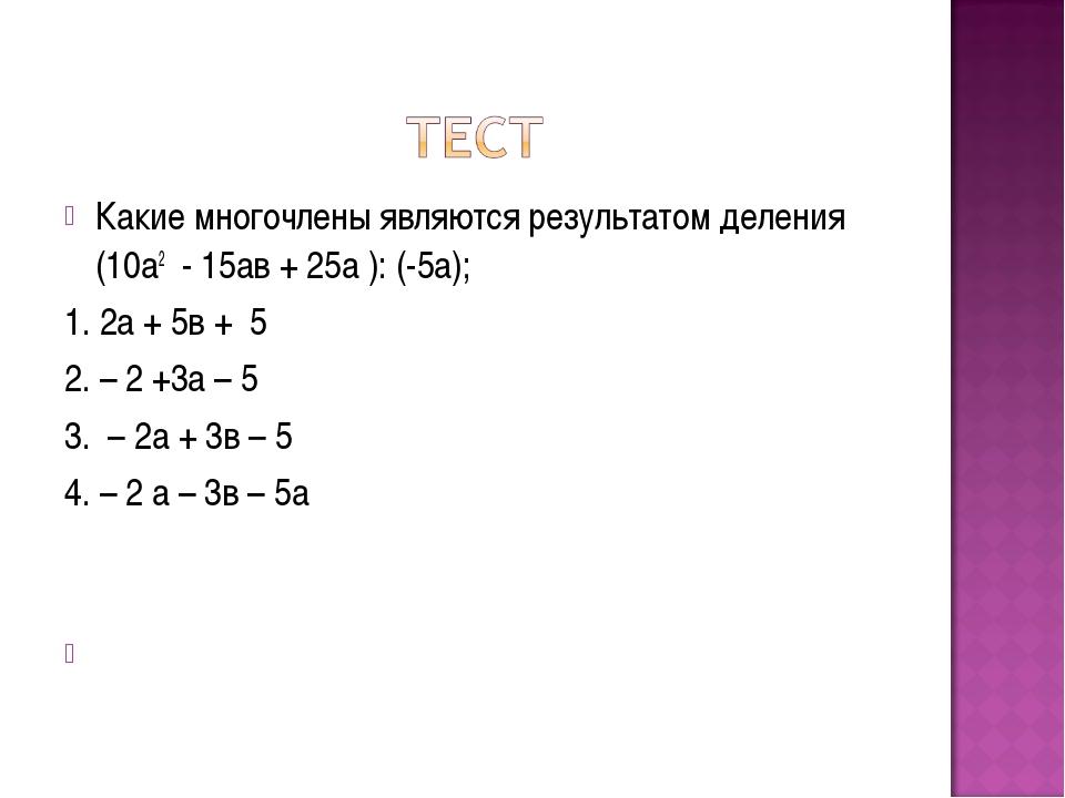Какие многочлены являются результатом деления (10а2 - 15ав + 25а ): (-5а); 1...
