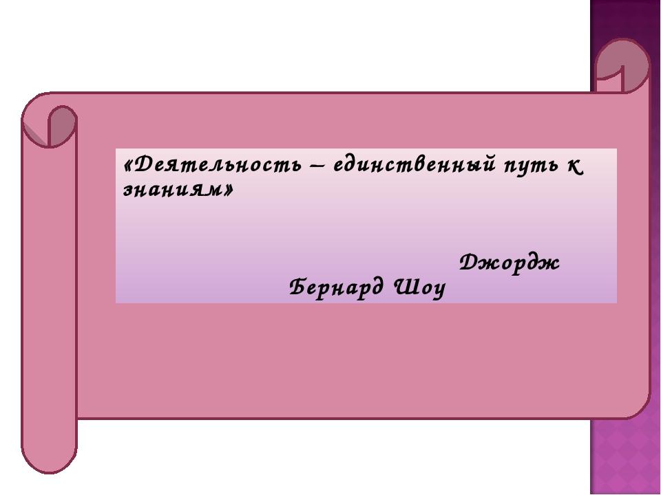 «Деятельность – единственный путь к знаниям» Джордж Бернард Шоу