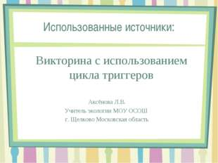 Использованные источники: Викторина с использованием цикла триггеров Аксёнова