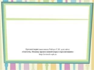 Презентацию выполнила Рябчук С.М. для сайта: «Светочъ. Основы православной ве