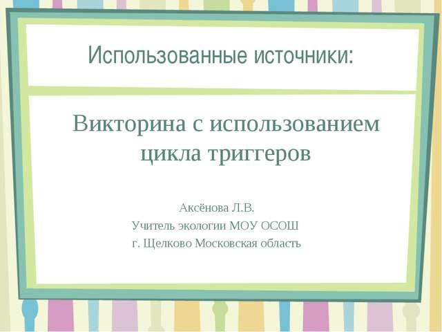 Использованные источники: Викторина с использованием цикла триггеров Аксёнова...