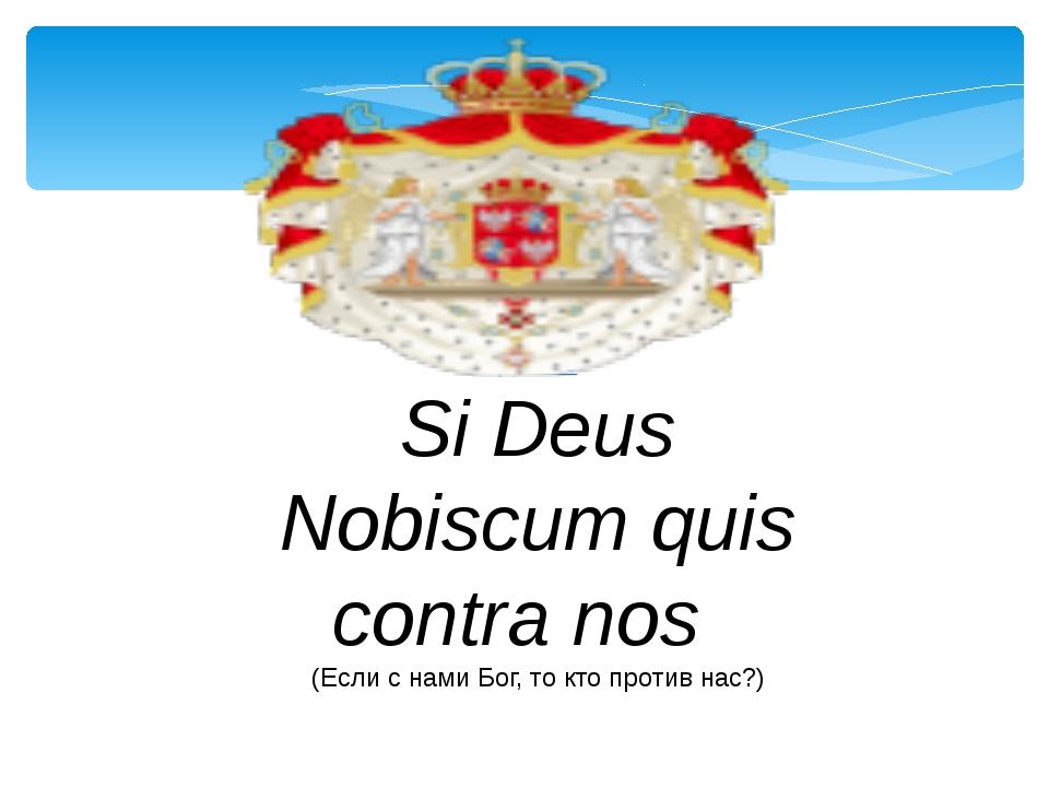 Девиз Si Deus Nobiscum quis contra nos  (Если с нами Бог, то кто против нас?)