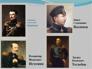 Владимир Алексеевич Корнилов Павел Степанович Нахимов Эдуард Иванович Тотлеб