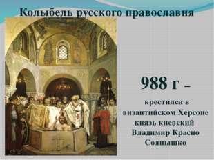 Колыбель русского православия 988 г – крестился в византийском Херсоне князь