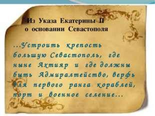 Из Указа Екатерины II о основании Севастополя ...Устроить крепость большую Се