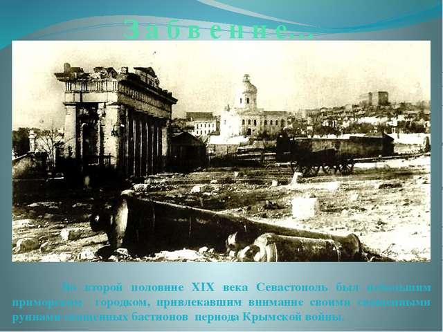 З а б в е н и е… Во второй половине XIX века Севастополь был небольшим примор...
