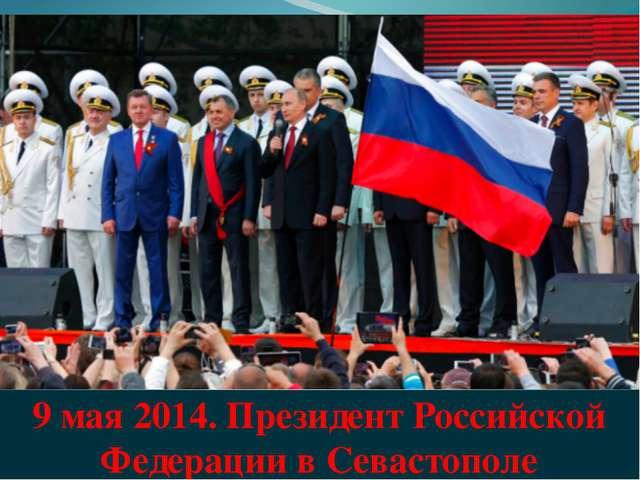 9 мая 2014. Президент Российской Федерации в Севастополе