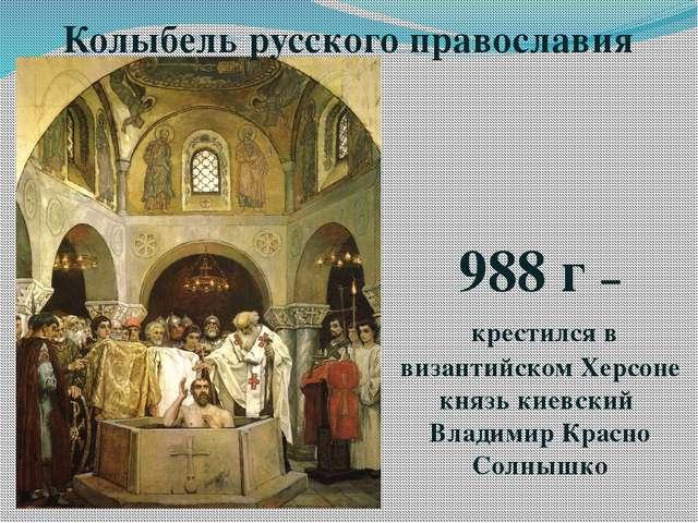 Колыбель русского православия 988 г – крестился в византийском Херсоне князь...