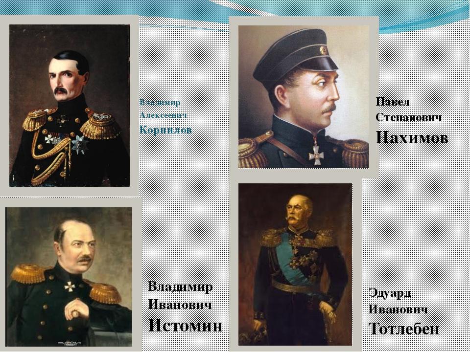 Владимир Алексеевич Корнилов Павел Степанович Нахимов Эдуард Иванович Тотлеб...