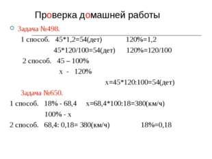 Проверка домашней работы Задача №498. 1 способ. 45*1,2=54(дет) 120%=1,2 45*12