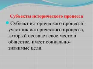Субъекты исторического процесса Субъект исторического процесса - участник ист
