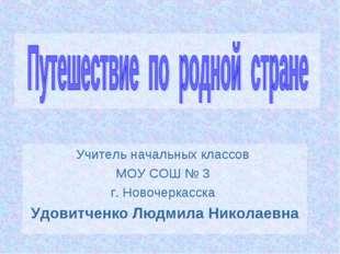 Учитель начальных классов МОУ СОШ № 3 г. Новочеркасска Удовитченко Людмила Н
