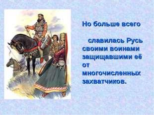 Но больше всего славилась Русь своими воинами защищавшими её от многочисленн