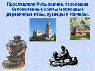 Прославляли Русь зодчие, строившие белокаменные храмы и красивые деревянные и