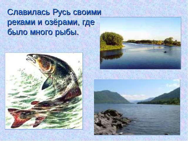 Славилась Русь своими реками и озёрами, где было много рыбы.