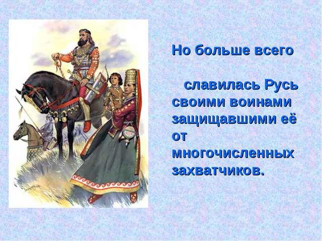 Но больше всего славилась Русь своими воинами защищавшими её от многочисленн...