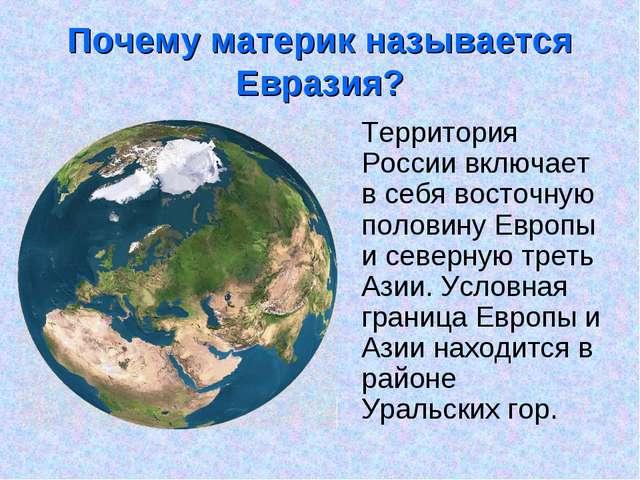 Почему материк называется Евразия? Территория России включает в себя восточну...
