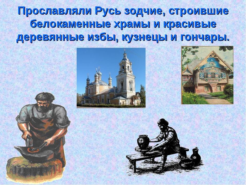 Прославляли Русь зодчие, строившие белокаменные храмы и красивые деревянные и...