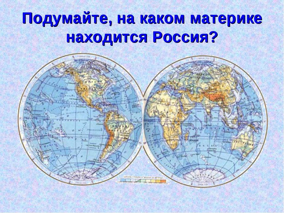 Подумайте, на каком материке находится Россия?