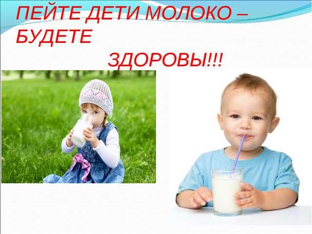 ПЕЙТЕ ДЕТИ МОЛОКО – БУДЕТЕ ЗДОРОВЫ!!!