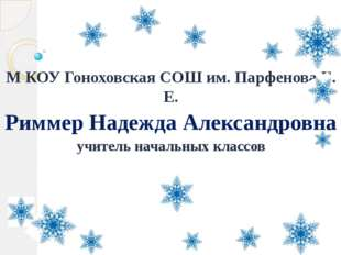 М КОУ Гоноховская СОШ им. Парфенова Е. Е. Риммер Надежда Александровна учител