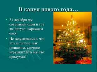 В канун нового года… 31 декабря мы совершаем один и тот же ритуал: наряжаем е