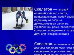 Скелетон — зимний олимпийский вид спорта, представляющий собой спуск по ледя