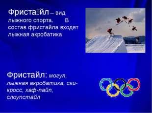 Фриста́йл — вид лыжного спорта. В состав фристайла входят лыжная акробатика